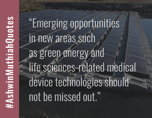 Emerging opportunitiesin new areas such as green energy and life sciences-related medical device technologies should not be missed out.